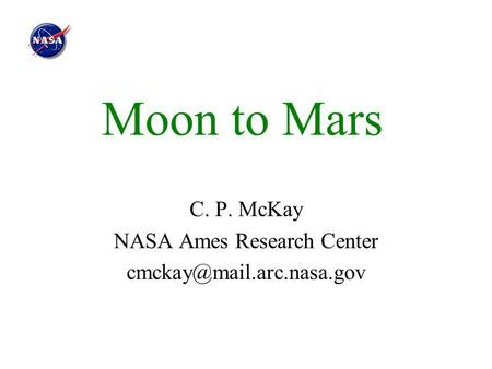 Moon to Mars C. P. McKay NASA Ames Research Center