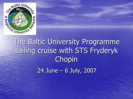 The Baltic University Programme sailing cruise with STS Fryderyk Chopin 24 June – 6 July, 2007.