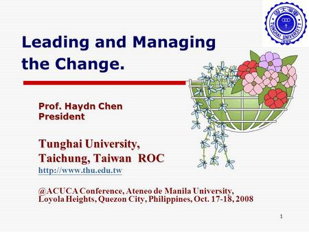 1 Leading and Managing the Change. Prof. Haydn Chen President Tunghai University, Taichung, Taiwan ROC Conference, Ateneo.