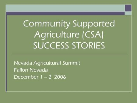 Community Supported Agriculture (CSA) SUCCESS STORIES Nevada Agricultural Summit Fallon Nevada December 1 – 2, 2006.