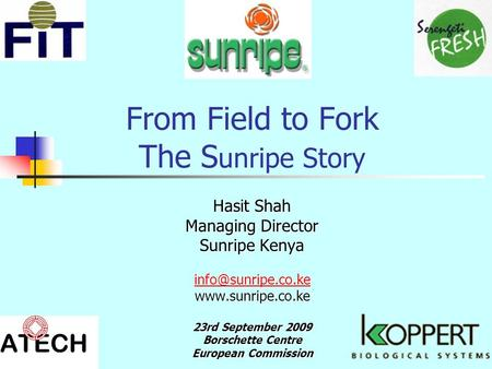 From Field to Fork The S unripe Story Hasit Shah Managing Director Sunripe Kenya  23rd September 2009 Borschette Centre.