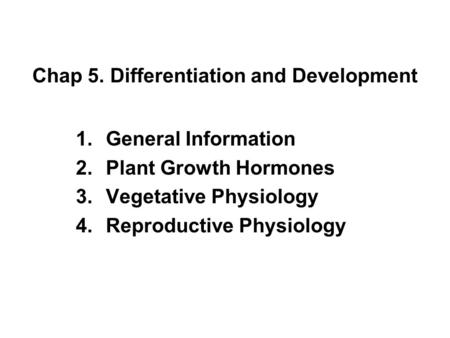 Chap 5. Differentiation and Development 1.General Information 2.Plant Growth Hormones 3.Vegetative Physiology 4.Reproductive Physiology.