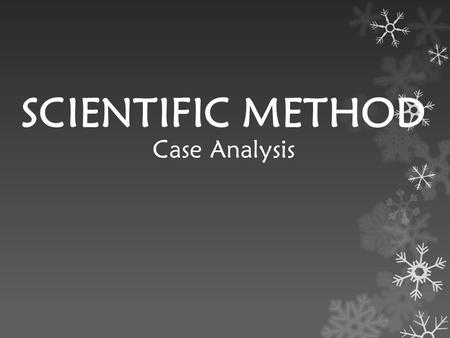 SCIENTIFIC METHOD Case Analysis. What is the Scientific Method? Systematic way of testing ideas, observations, predictions and inferences.