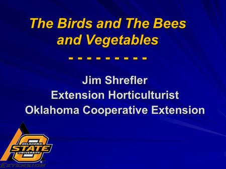 The Birds and The Bees and Vegetables - - - - - - - - - Jim Shrefler Extension Horticulturist Oklahoma Cooperative Extension.