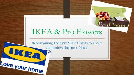 IKEA & Pro Flowers Reconfiguring Industry Value Chains to Create competitive Business Model.