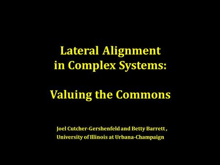 Lateral Alignment in Complex Systems: Valuing the Commons Joel Cutcher-Gershenfeld and Betty Barrett, University of Illinois at Urbana-Champaign.