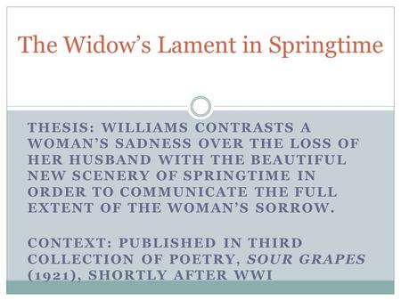 THESIS: WILLIAMS CONTRASTS A WOMANS SADNESS OVER THE LOSS OF HER HUSBAND WITH THE BEAUTIFUL NEW SCENERY OF SPRINGTIME IN ORDER TO COMMUNICATE THE FULL.