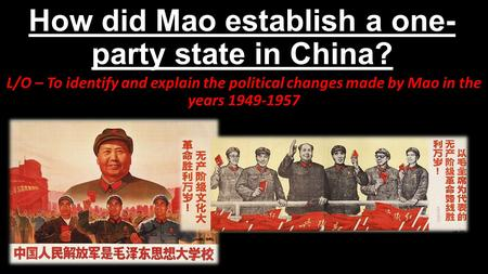How did Mao establish a one- party state in China? L/O – To identify and explain the political changes made by Mao in the years 1949-1957.
