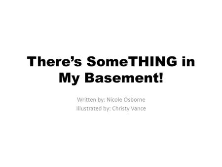Theres SomeTHING in My Basement! Written by: Nicole Osborne Illustrated by: Christy Vance.