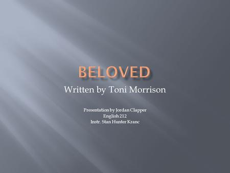 Written by Toni Morrison Presentation by Jordan Clapper English 212 Instr. Stan Hunter Kranc.