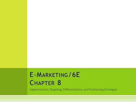 Segmentation, Targeting, Differentiation, and Positioning Strategies E-M ARKETING /6E C HAPTER 8.