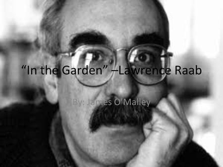 In the Garden –Lawrence Raab By: James OMalley. Biography Birth Date: May 8, 1946 From Pittsfield, MA. Family- Married to Judith Ann Michaels, Daughter: