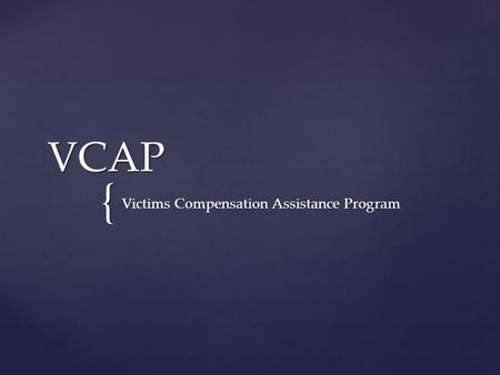 { VCAP Victims Compensation Assistance Program. The Victims Compensation Assistance Program helps victims and their families through the emotional and.