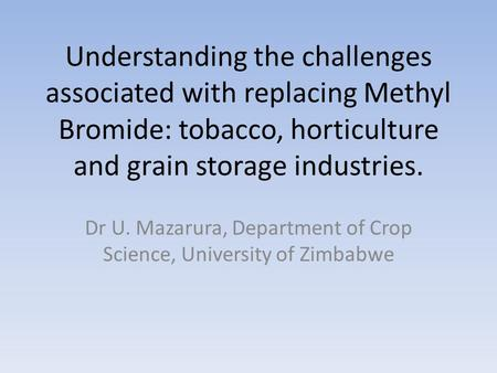 Understanding the challenges associated with replacing Methyl Bromide: tobacco, horticulture and grain storage industries. Dr U. Mazarura, Department of.