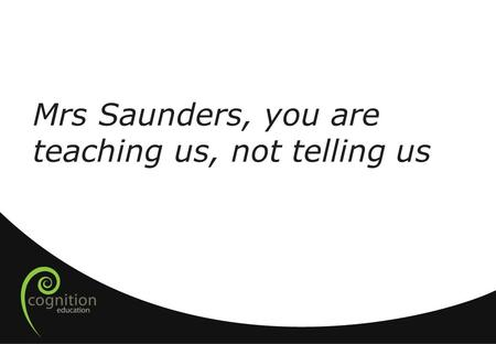 Mrs Saunders, you are teaching us, not telling us.