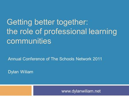 Getting better together: the role of professional learning communities Annual Conference of The Schools Network 2011 Dylan Wiliam www.dylanwiliam.net.