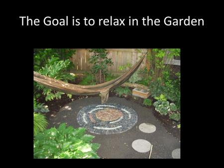 The Goal is to relax in the Garden. LOW Maintenance is not NO Maintenance.