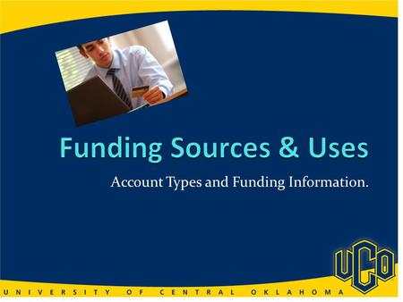 Account Types and Funding Information.. You will be able to… Define Types and Sources of Accounts Define Purpose and Use of Funds Give Examples of the.