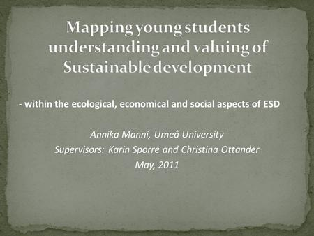 - within the ecological, economical and social aspects of ESD Annika Manni, Umeå University Supervisors: Karin Sporre and Christina Ottander May, 2011.