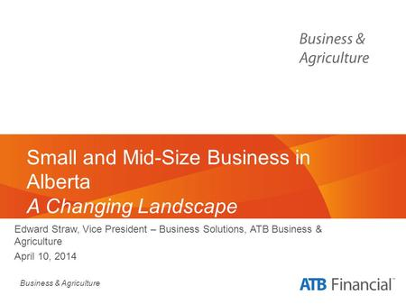 Business & Agriculture Small and Mid-Size Business in Alberta A Changing Landscape Edward Straw, Vice President – Business Solutions, ATB Business & Agriculture.