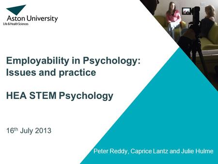 Employability in Psychology: Issues and practice HEA STEM Psychology 16 th July 2013 Peter Reddy, Caprice Lantz and Julie Hulme.