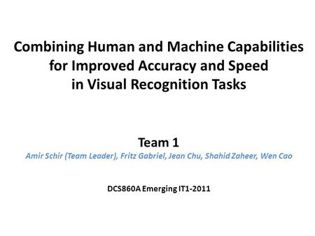 Combining Human and Machine Capabilities for Improved Accuracy and Speed in Visual Recognition Tasks Team 1 Amir Schir (Team Leader), Fritz Gabriel, Jean.