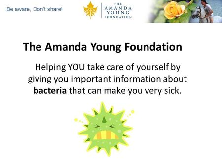 Be aware, Dont share! The Amanda Young Foundation Helping YOU take care of yourself by giving you important information about bacteria that can make you.