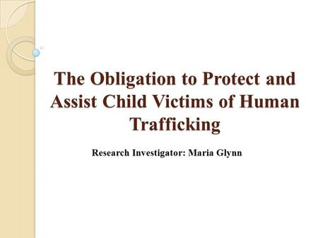 The Obligation to Protect and Assist Child Victims of Human Trafficking Research Investigator: Maria Glynn.