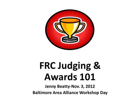 FRC Judging & Awards 101 Jenny Beatty-Nov. 3, 2012 Baltimore Area Alliance Workshop Day.