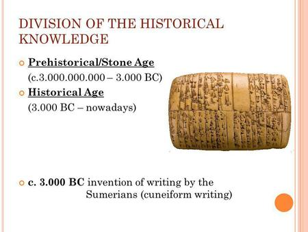 DIVISION OF THE HISTORICAL KNOWLEDGE Prehistorical/Stone Age (c.3.000.000.000 – 3.000 BC) Historical Age (3.000 BC – nowadays) c. 3.000 BC invention of.