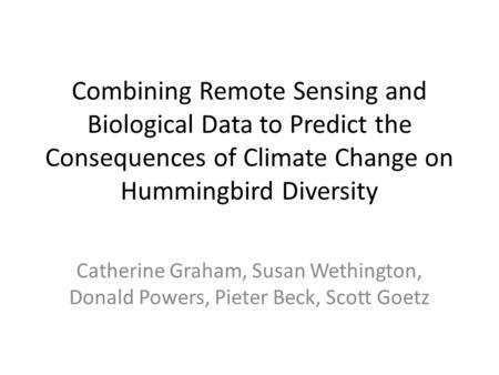 Combining Remote Sensing and Biological Data to Predict the Consequences of Climate Change on Hummingbird Diversity Catherine Graham, Susan Wethington,