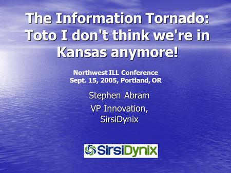The Information Tornado: Toto I don't think we're in Kansas anymore! Stephen Abram VP Innovation, SirsiDynix Northwest ILL Conference Sept. 15, 2005,