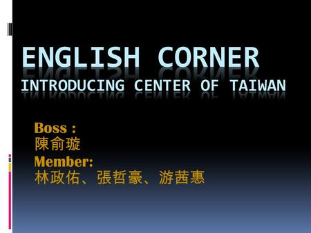 Boss : Member:. Location Located in the Central Taiwan The weather is very comfortable Transportation is very convenient.