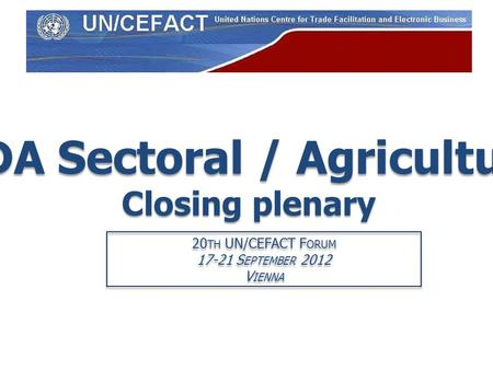 PDA Sectoral / Agriculture Closing plenary 20 TH UN/CEFACT F ORUM 17-21 S EPTEMBER 2012 V IENNA 20 TH UN/CEFACT F ORUM 17-21 S EPTEMBER 2012 V IENNA.