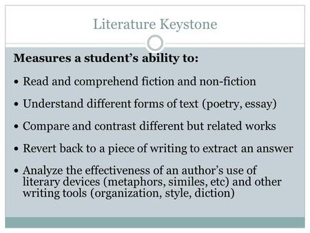 Literature Keystone Measures a students ability to: Read and comprehend fiction and non-fiction Understand different forms of text (poetry, essay) Compare.
