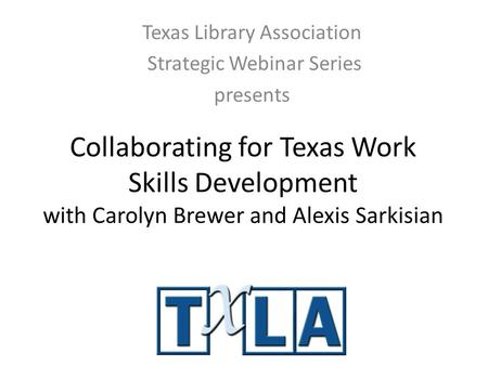 Collaborating for Texas Work Skills Development with Carolyn Brewer and Alexis Sarkisian Texas Library Association Strategic Webinar Series presents.