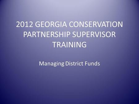 2012 GEORGIA CONSERVATION PARTNERSHIP SUPERVISOR TRAINING Managing District Funds.