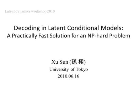 Decoding in Latent Conditional Models: A Practically Fast Solution for an NP-hard Problem Xu Sun ( ) University of Tokyo 2010.06.16 Latent dynamics workshop.