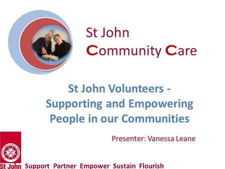 St John Volunteers - Supporting and Empowering People in our Communities Support Partner Empower Sustain Flourish Presenter: Vanessa Leane St John C ommunity.