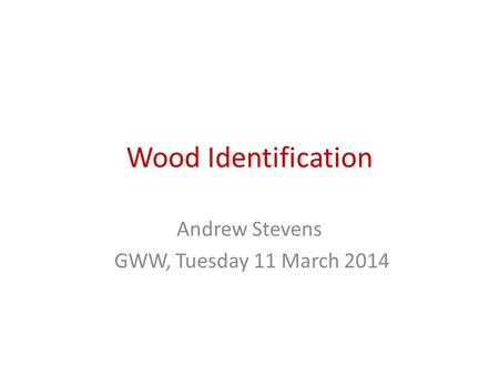 Wood Identification Andrew Stevens GWW, Tuesday 11 March 2014.