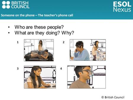 © British Council 2014 Who are these people? What are they doing? Why? 12 34.