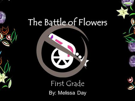 The Battle of Flowers First Grade By: Melissa Day.