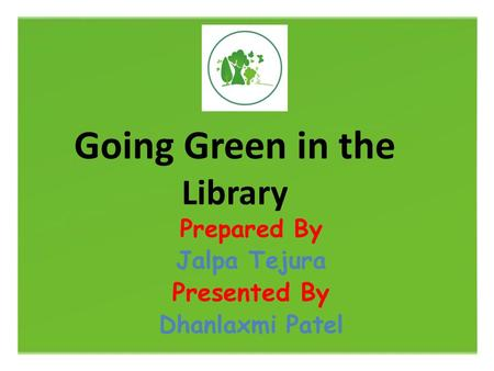 Going Green in the Library Prepared By Jalpa Tejura Presented By Dhanlaxmi Patel.