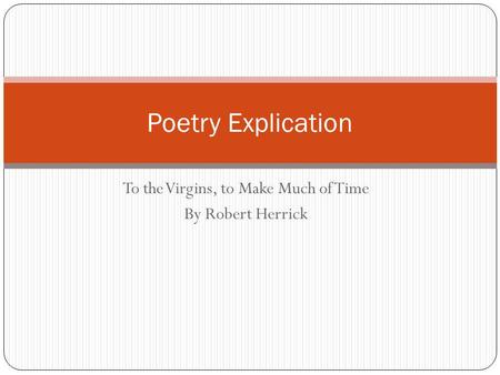 To the Virgins, to Make Much of Time By Robert Herrick Poetry Explication.