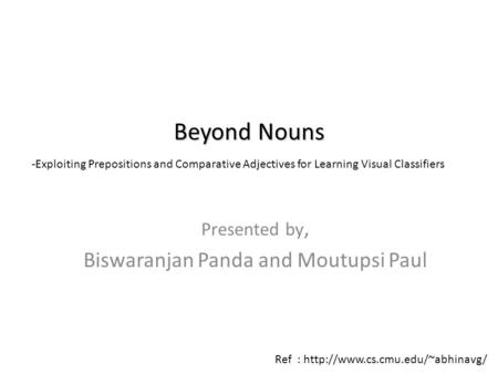 Presented by, Biswaranjan Panda and Moutupsi Paul Beyond Nouns -Exploiting Prepositions and Comparative Adjectives for Learning Visual Classifiers Ref.