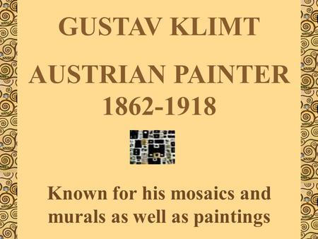 GUSTAV KLIMT AUSTRIAN PAINTER 1862-1918 Known for his mosaics and murals as well as paintings.