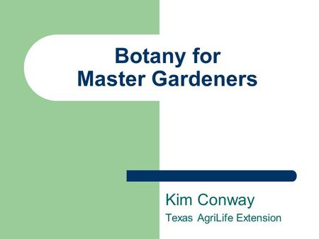 Botany for Master Gardeners Kim Conway Texas AgriLife Extension.