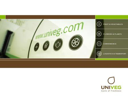 Presenting UNIVEG. Presenting UNIVEG Presenting UNIVEG UNIVEG is a leading supplier of fresh produce and is active in FRUIT & VEGETABLES FLOWERS &