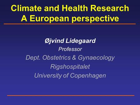 Climate and Health Research A European perspective Øjvind Lidegaard Professor Dept. Obstetrics & Gynaecology Rigshospitalet University of Copenhagen.