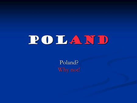 Poland Poland? Why not!. Poland- the heart of Europe.